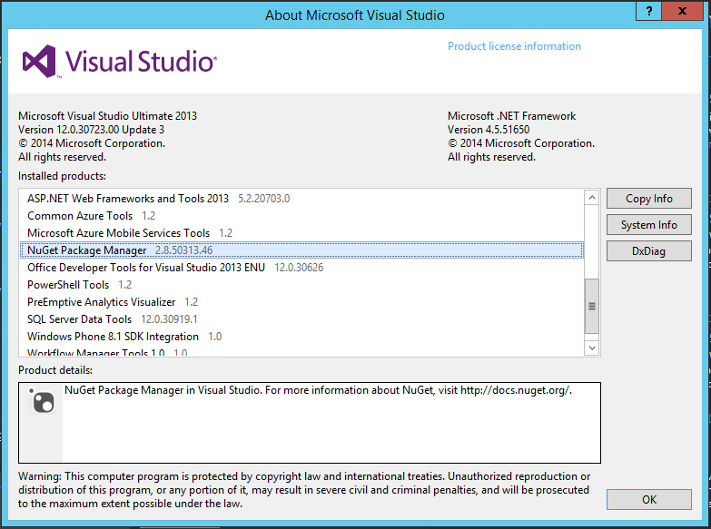 Machine generated alternative text: Visual Studio  Microsoft Visual Studio Ultimate 2013  Version 12.03072300 Update  2014 Microsoft Corporation.  All rights reserved.  Installed products:  ASP.NET Web Frameworks and Tools 2013  Common Azure Tools I .2  Microsoft Azure Mobile Services Tools I .2  NuGet Package Manager  2.8.50313.46  bout Microsoft Visual Studio  5.2.20703.0  Product license information  Microsoft .NET Framework  Version 4.5151650  2014 Microsoft Corporation.  All rights reserved.  Copy Info  System nfo  Ox Diag  12.03626  Office Developer Tools for Visual Studio 2013 ENU  PowerSheII Tools I .2  PreEmptive Analytics Visualizer I .2  SQL Server Data Tools 12.0.ywg.1  Windows Phone 8.1 SDK Integration 1.0  T..lcln 1 n  Product details:  NuGet Package Manager in Visual Studio. For more information about NuGet, visit http://docs.nuget.org/.  Warning: This computer program is protected by copyright law and international treaties. Unauthorized reproduction or  distribution of this program, or any portion of it, may result in severe civil and criminal penalties, and will be prosecuted  to the maximum extent possible under the law.